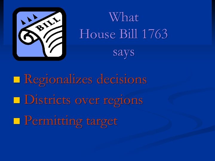 What House Bill 1763 says n Regionalizes decisions n Districts over regions n Permitting