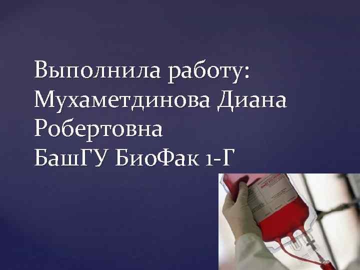 Выполнила работу: Мухаметдинова Диана Робертовна Баш. ГУ Био. Фак 1 Г