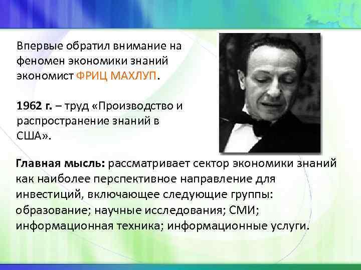 Впервые обратил внимание на феномен экономики знаний экономист ФРИЦ МАХЛУП. 1962 г. – труд