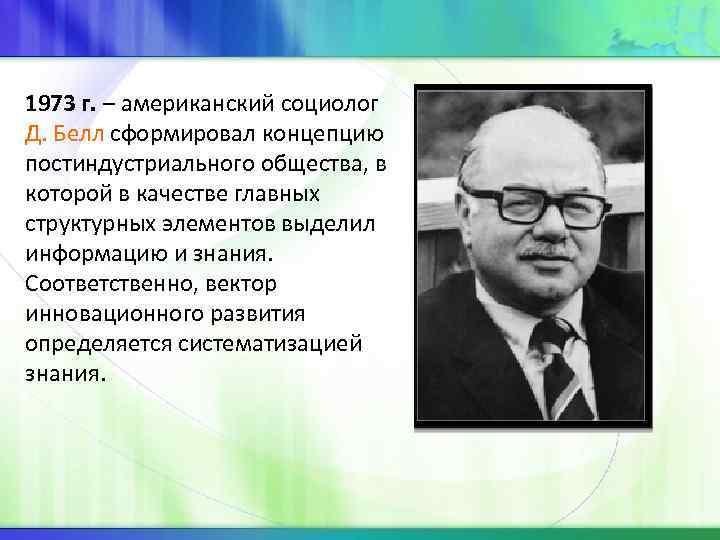 1973 г. – американский социолог Д. Белл сформировал концепцию постиндустриального общества, в которой