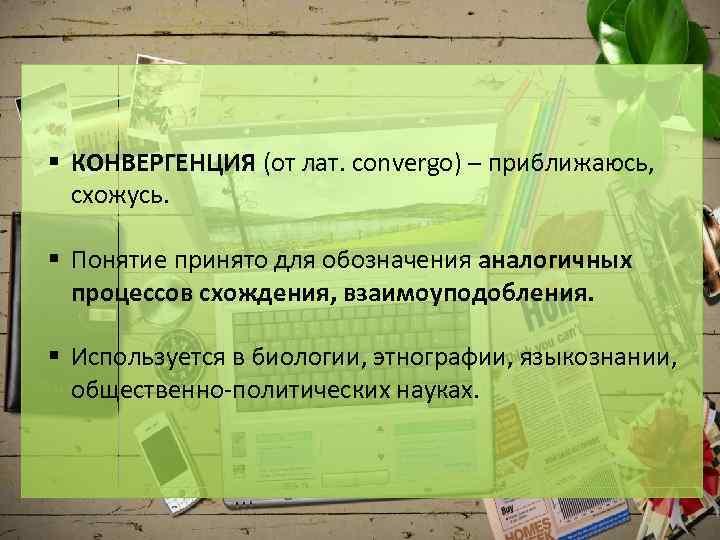 § КОНВЕРГЕНЦИЯ (от лат. convergo) – приближаюсь, схожусь. § Понятие принято для обозначения аналогичных