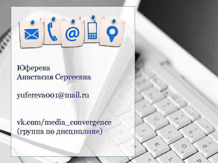 Юферева Анастасия Сергеевна yufereva 001@mail. ru vk. com/media_convergence (группа по дисциплине)