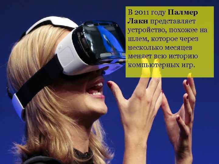 В 2011 году Палмер Лаки представляет устройство, похожее на шлем, которое через несколько месяцев