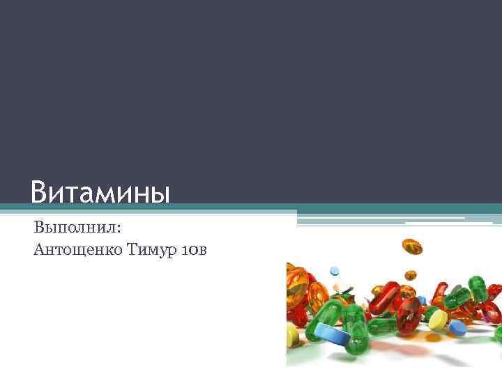 Витамины Выполнил: Антощенко Тимур 10 в