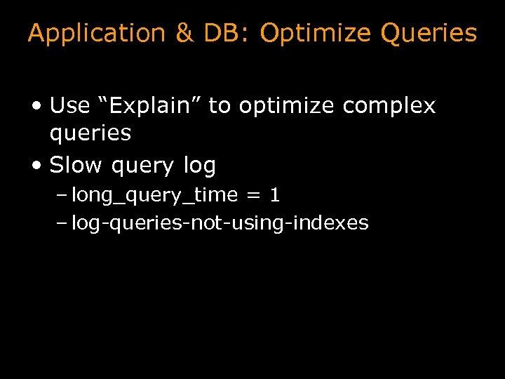 """Application & DB: Optimize Queries • Use """"Explain"""" to optimize complex queries • Slow"""