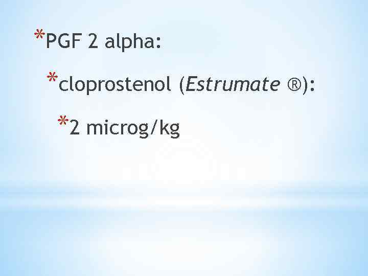 *PGF 2 alpha: *cloprostenol (Estrumate ®): *2 microg/kg