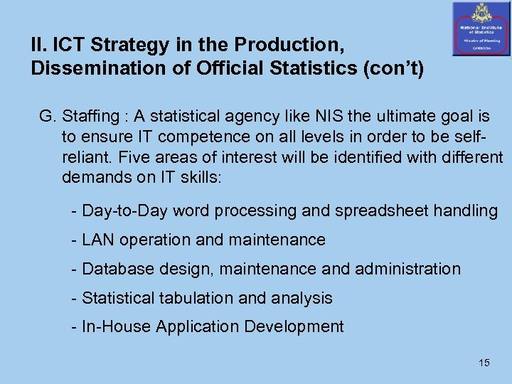 II. ICT Strategy in the Production, Dissemination of Official Statistics (con't) G. Staffing :