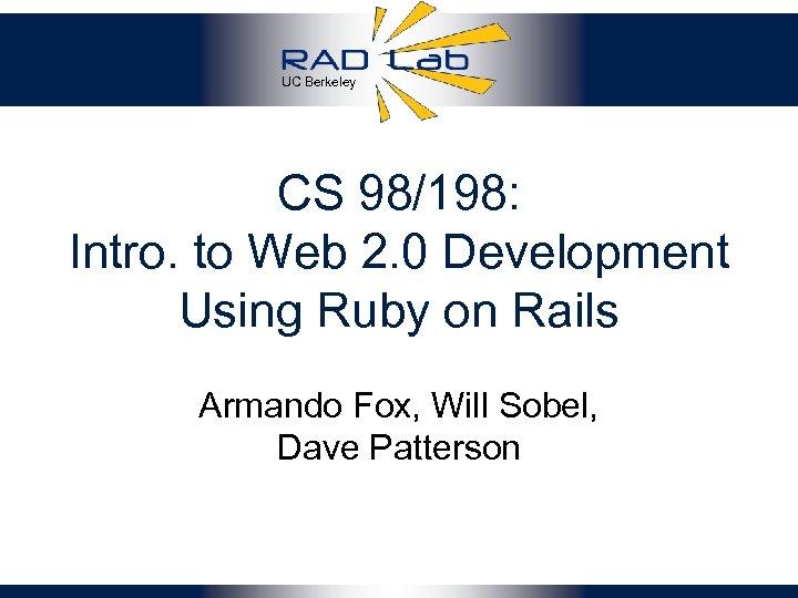 UC Berkeley CS 98/198: Intro. to Web 2. 0 Development Using Ruby on Rails