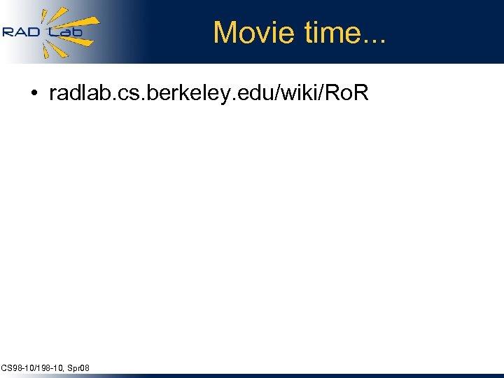 Movie time. . . • radlab. cs. berkeley. edu/wiki/Ro. R CS 98 -10/198 -10,