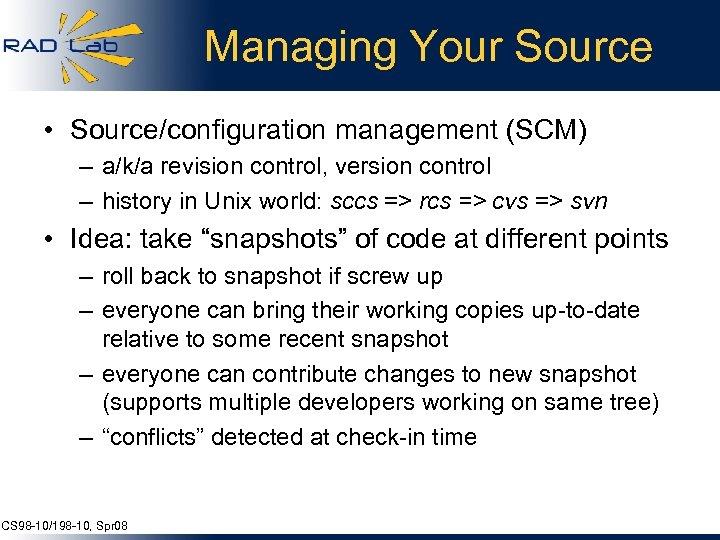 Managing Your Source • Source/configuration management (SCM) – a/k/a revision control, version control –