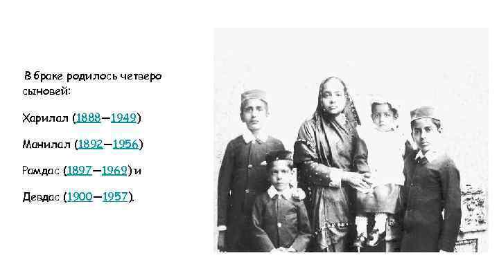 В браке родилось четверо сыновей: Харилал (1888— 1949) Манилал (1892— 1956) Рамдас (1897— 1969)