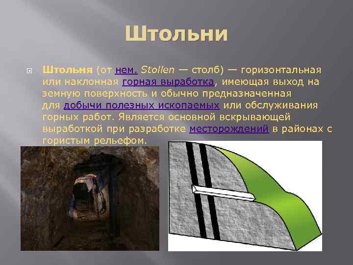 Штольни Штольня (от нем. Stollen — столб) — горизонтальная или наклонная горная выработка, имеющая