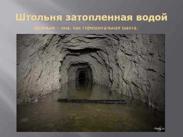 Штольня затопленная водой Штольня – она, как горизонтальная шахта.
