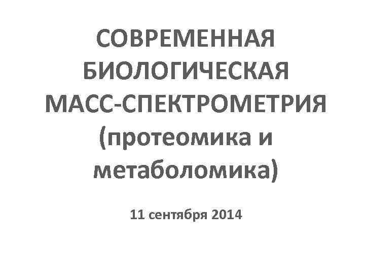 1 - 2 сентября 2010 г. Новосибирск СОВРЕМЕННАЯ БИОЛОГИЧЕСКАЯ МАСС-СПЕКТРОМЕТРИЯ (протеомика и метаболомика) 11