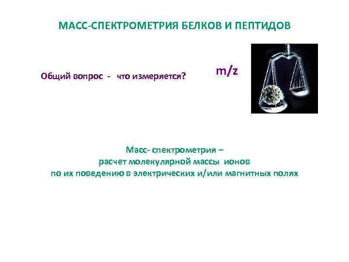 МАСС-СПЕКТРОМЕТРИЯ БЕЛКОВ И ПЕПТИДОВ Общий вопрос - что измеряется? m/z Масс- спектрометрия – расчет