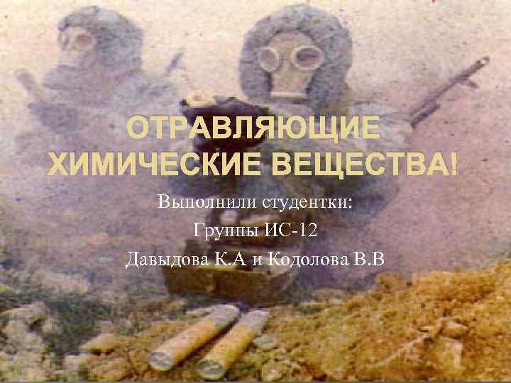 ОТРАВЛЯЮЩИЕ ХИМИЧЕСКИЕ ВЕЩЕСТВА! Выполнили студентки: Группы ИС-12 Давыдова К. А и Кодолова В. В
