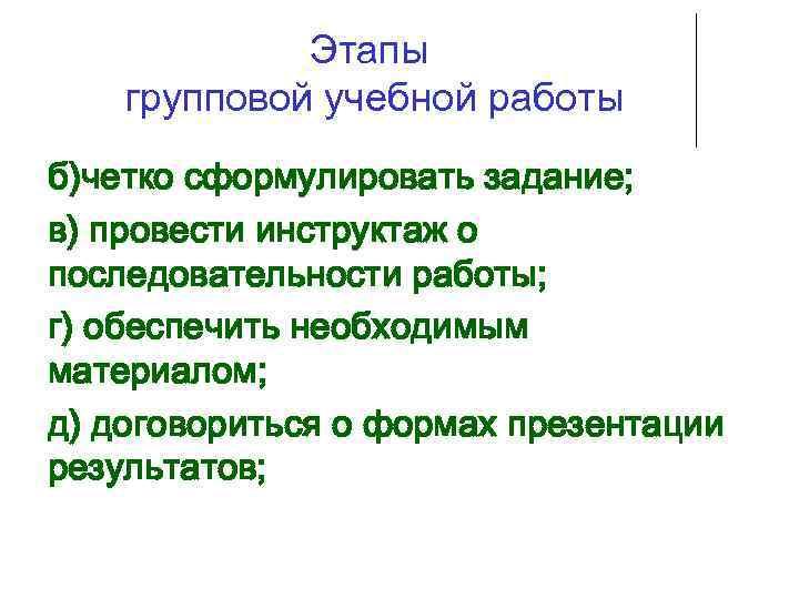 Этапы групповой учебной работы б)четко сформулировать задание; в) провести инструктаж о последовательности работы; г)