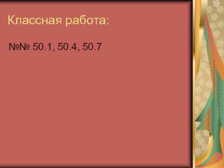 Классная работа: №№ 50. 1, 50. 4, 50. 7