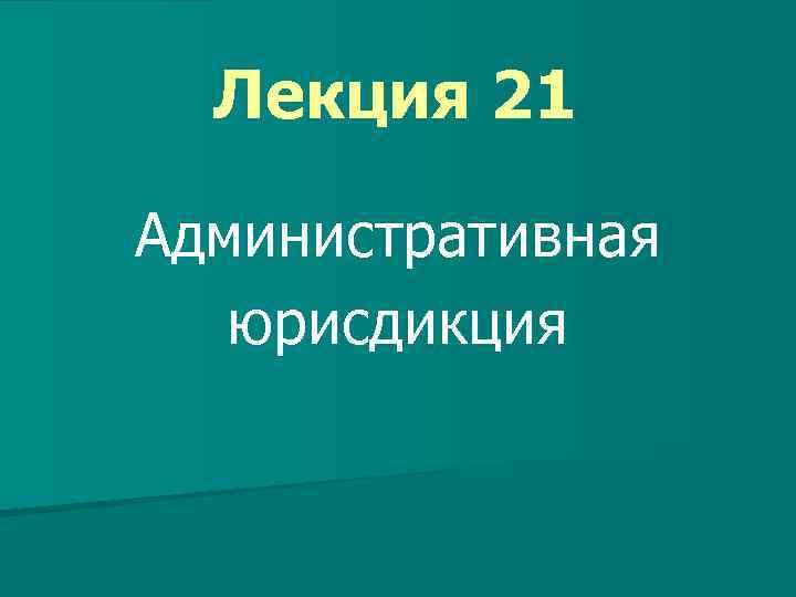 Лекция 21 Административная юрисдикция