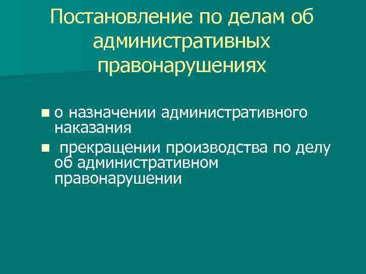 Постановление по делам об административных правонарушениях nо назначении административного наказания n прекращении производства по