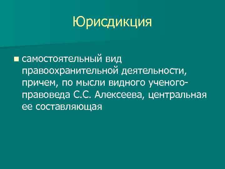 Юрисдикция n самостоятельный вид правоохранительной деятельности, причем, по мысли видного ученогоправоведа С. С. Алексеева,