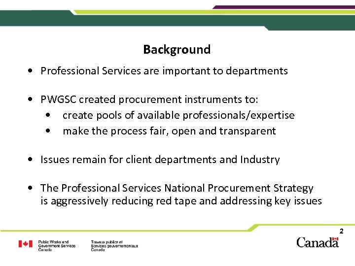 Background • Professional Services are important to departments • PWGSC created procurement instruments to: