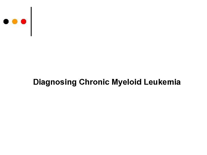 Diagnosing Chronic Myeloid Leukemia