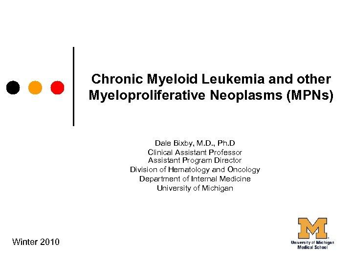 Chronic Myeloid Leukemia and other Myeloproliferative Neoplasms (MPNs) Dale Bixby, M. D. , Ph.