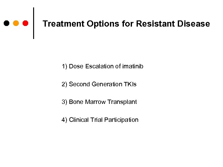 Treatment Options for Resistant Disease 1) Dose Escalation of imatinib 2) Second Generation TKIs
