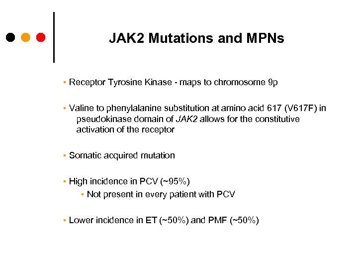 JAK 2 Mutations and MPNs ▪ Receptor Tyrosine Kinase - maps to chromosome 9