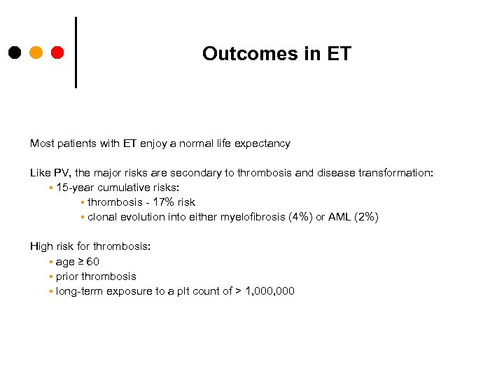 Outcomes in ET Most patients with ET enjoy a normal life expectancy Like PV,