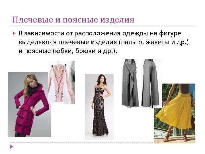 Плечевые и поясные изделия В зависимости от расположения одежды на фигуре выделяются плечевые изделия