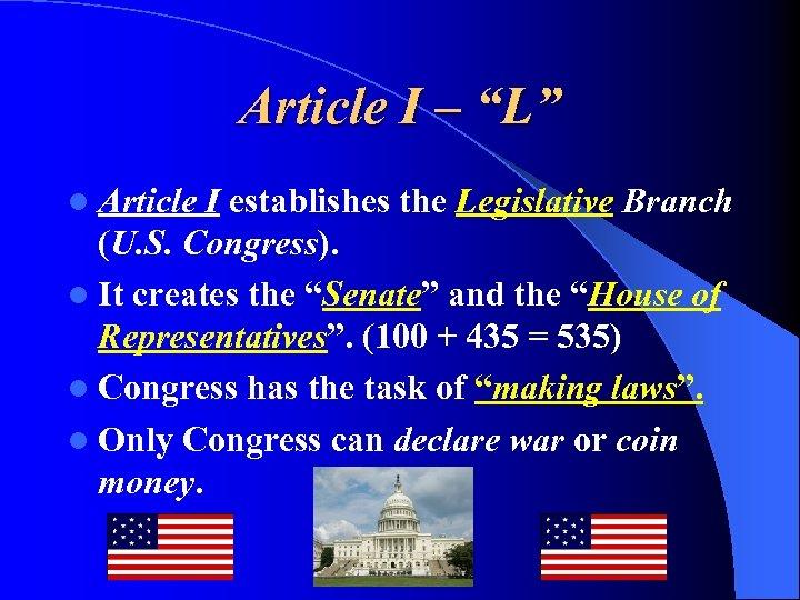 """Article I – """"L"""" l Article I establishes the Legislative Branch (U. S. Congress)."""