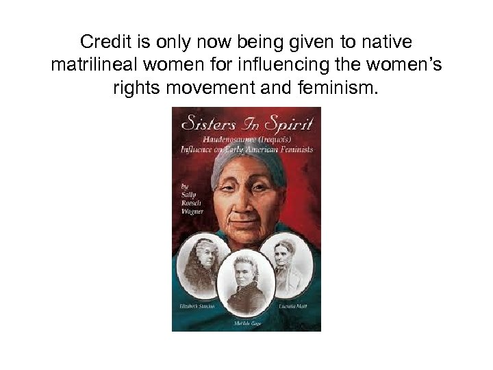 Credit is only now being given to native matrilineal women for influencing the women's
