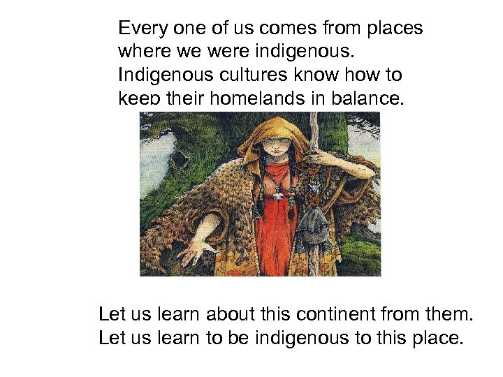 Every one of us comes from places where we were indigenous. Indigenous cultures know