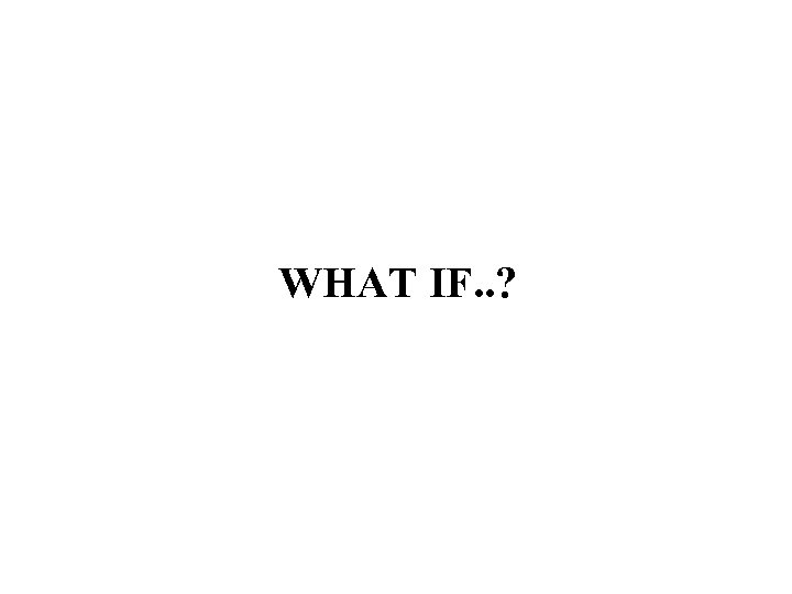WHAT IF. . ?