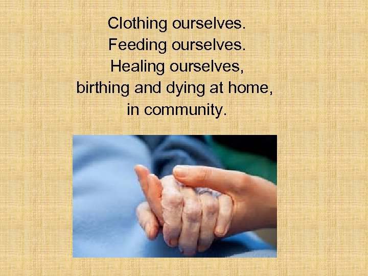 Clothing ourselves. Feeding ourselves. Healing ourselves, birthing and dying at home, in community.