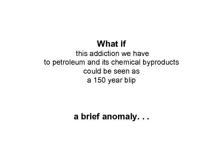 What if this addiction we have to petroleum and its chemical byproducts could be