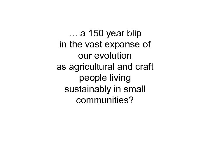 … a 150 year blip in the vast expanse of our evolution as agricultural