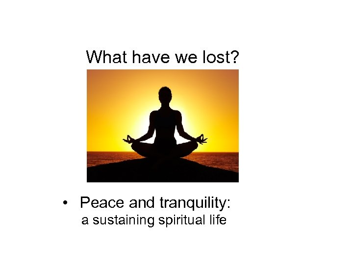 What have we lost? • Peace and tranquility: a sustaining spiritual life