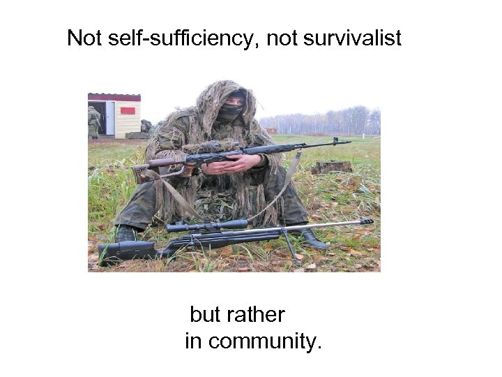 Not self-sufficiency, not survivalist but rather in community.