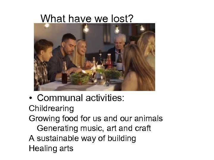 What have we lost? • Communal activities: Childrearing Growing food for us and our