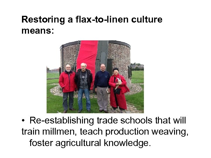 Restoring a flax-to-linen culture means: • Re-establishing trade schools that will train millmen, teach