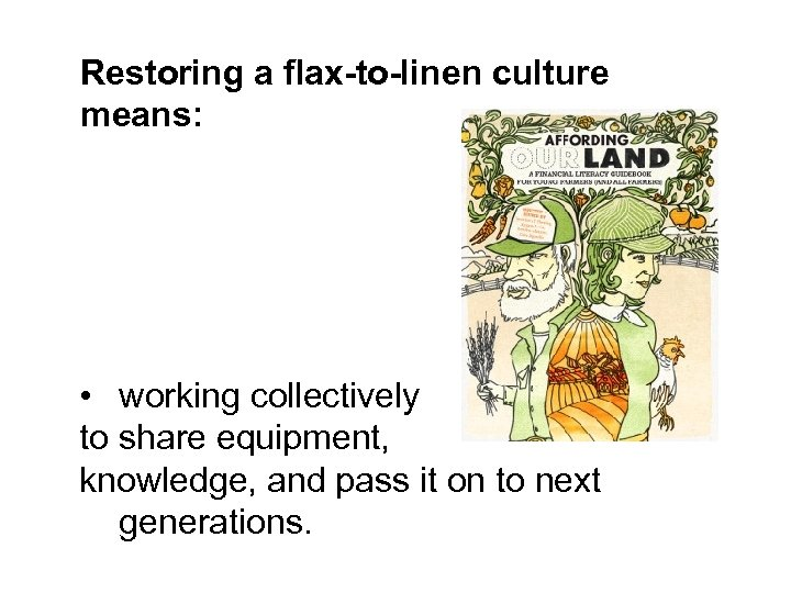 Restoring a flax-to-linen culture means: • working collectively to share equipment, knowledge, and pass