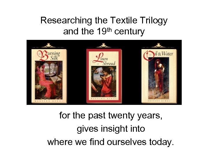 Researching the Textile Trilogy and the 19 th century for the past twenty years,