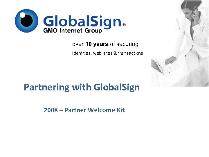 over 10 years of securing identities, web sites & transactions Partnering with Global. Sign