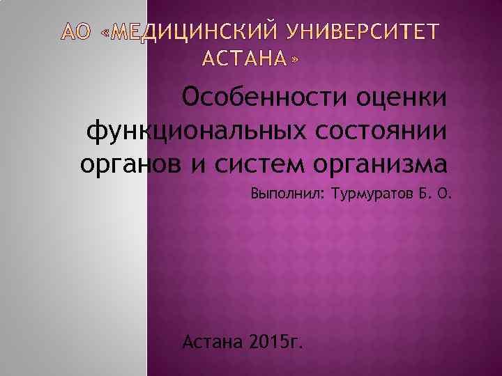 Особенности оценки функциональных состоянии органов и систем организма Выполнил: Турмуратов Б. О. Астана 2015