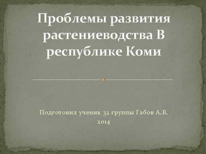 Проблемы развития растениеводства В республике Коми Подготовил ученик 32 группы Габов А. В. 2014