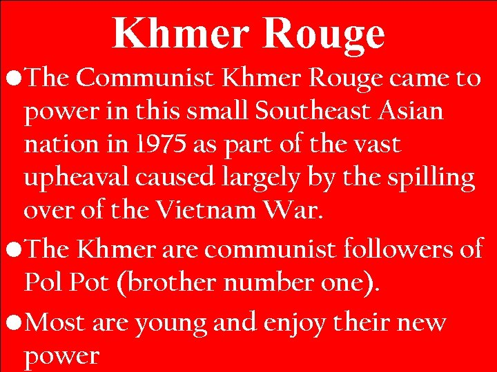 Khmer Rouge • The Communist Khmer Rouge came to power in this small Southeast