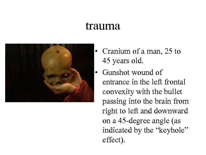 trauma • Cranium of a man, 25 to 45 years old. • Gunshot wound